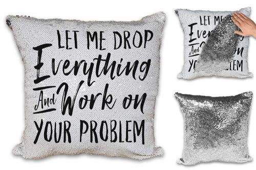 Let Me Drop Everything & Work On Your Problem Funny Novelty Sequin Reveal Magic Cushion Cover